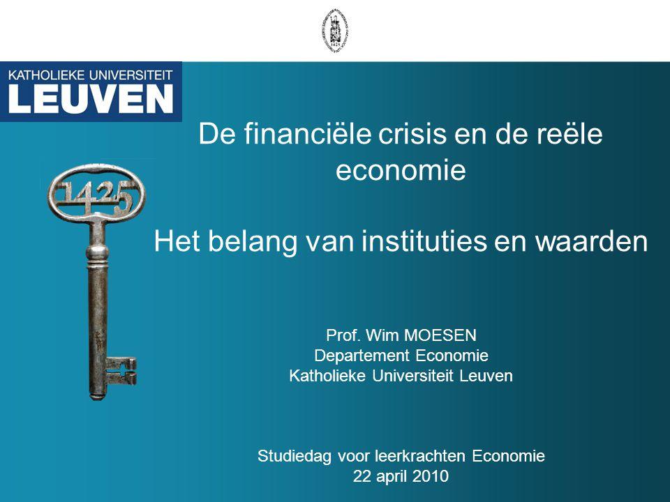 De financiële crisis en de reële economie Het belang van instituties en waarden Prof. Wim MOESEN Departement Economie Katholieke Universiteit Leuven S