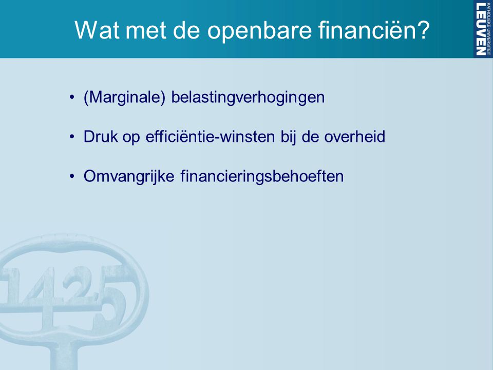 Wat met de openbare financiën? (Marginale) belastingverhogingen Druk op efficiëntie-winsten bij de overheid Omvangrijke financieringsbehoeften