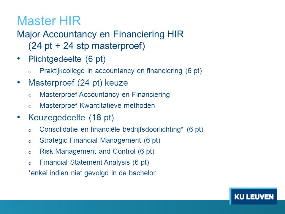 Master HIR Major Accountancy en Financiering HIR (24 pt + 24 stp masterproef) Plichtgedeelte (6 pt) o Praktijkcollege in accountancy en financiering (6 pt) Masterproef (24 pt) keuze o Masterproef Accountancy en Financiering o Masterproef Kwantitatieve methoden Keuzegedeelte (18 pt) o Consolidatie en financiële bedrijfsdoorlichting* (6 pt) o Strategic Financial Management (6 pt) o Risk Management and Control (6 pt) o Financial Statement Analysis (6 pt) *enkel indien niet gevolgd in de bachelor