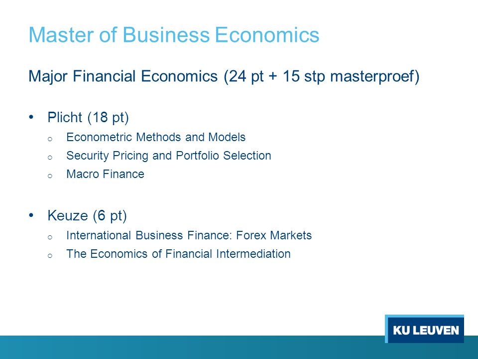 Master of Business Economics Major Financial Economics (24 pt + 15 stp masterproef) Plicht (18 pt) o Econometric Methods and Models o Security Pricing and Portfolio Selection o Macro Finance Keuze (6 pt) o International Business Finance: Forex Markets o The Economics of Financial Intermediation