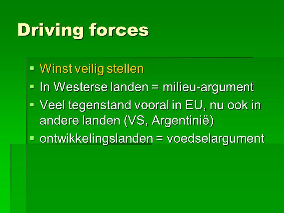 Driving forces  Winst veilig stellen  In Westerse landen = milieu-argument  Veel tegenstand vooral in EU, nu ook in andere landen (VS, Argentinië)