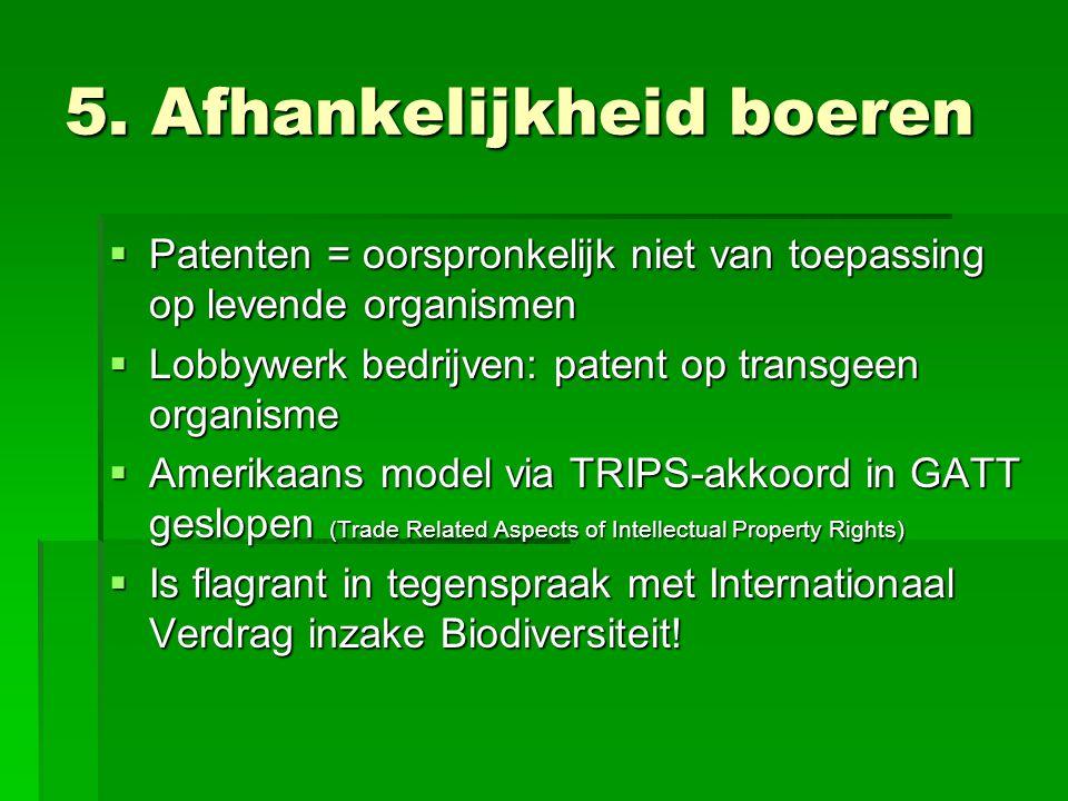 5. Afhankelijkheid boeren  Patenten = oorspronkelijk niet van toepassing op levende organismen  Lobbywerk bedrijven: patent op transgeen organisme 