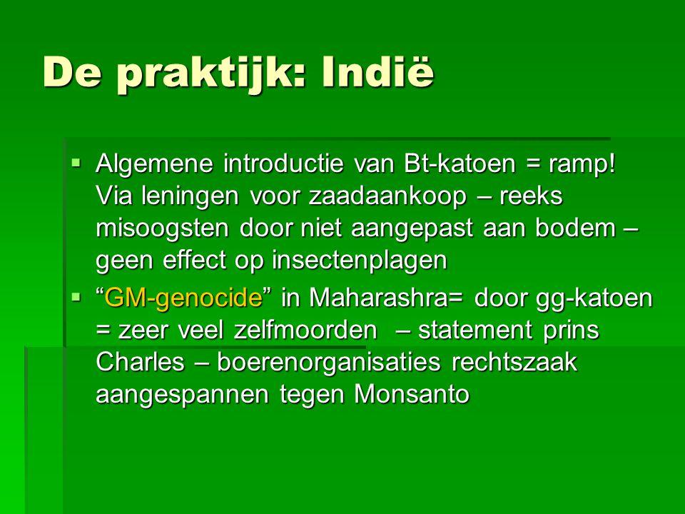 De praktijk: Indië  Algemene introductie van Bt-katoen = ramp! Via leningen voor zaadaankoop – reeks misoogsten door niet aangepast aan bodem – geen