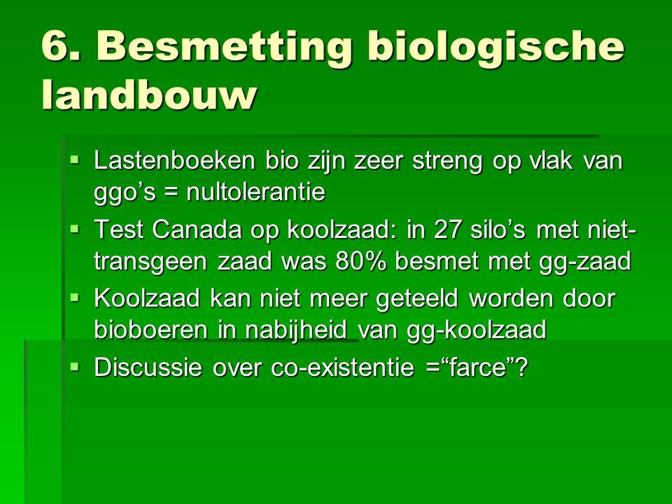 6. Besmetting biologische landbouw  Lastenboeken bio zijn zeer streng op vlak van ggo's = nultolerantie  Test Canada op koolzaad: in 27 silo's met n