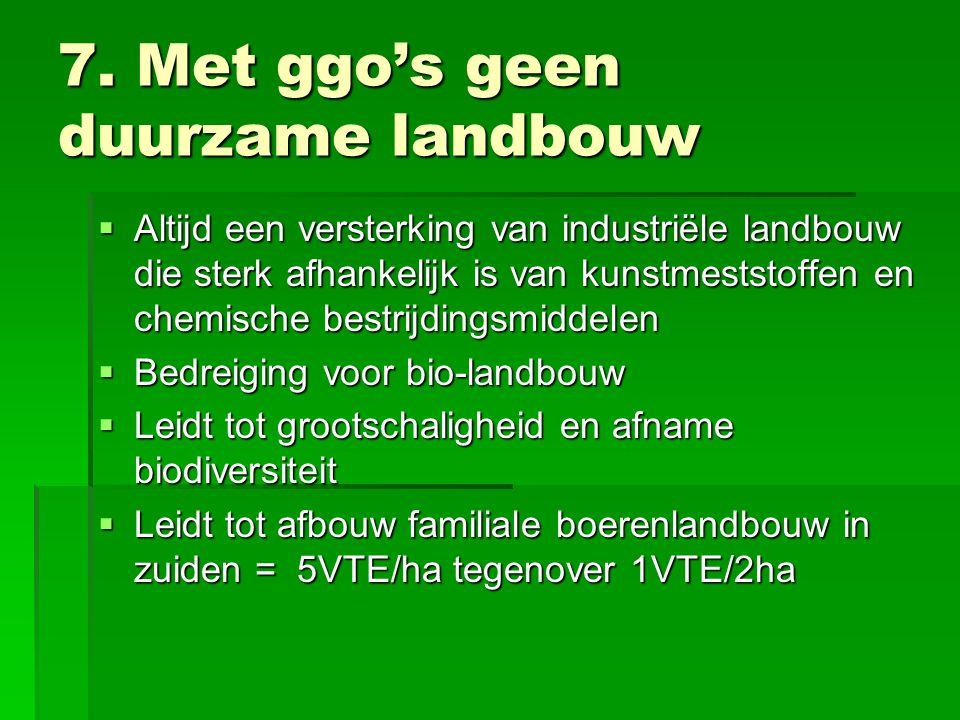 7. Met ggo's geen duurzame landbouw  Altijd een versterking van industriële landbouw die sterk afhankelijk is van kunstmeststoffen en chemische bestr