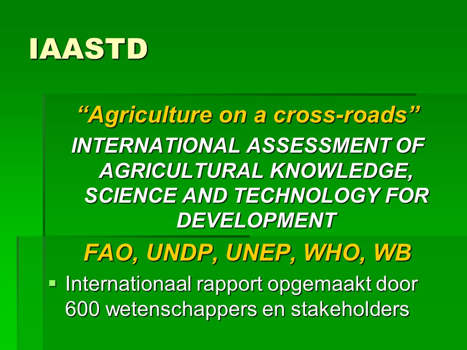 "IAASTD ""Agriculture on a cross-roads"" INTERNATIONAL ASSESSMENT OF AGRICULTURAL KNOWLEDGE, SCIENCE AND TECHNOLOGY FOR DEVELOPMENT FAO, UNDP, UNEP, WHO,"
