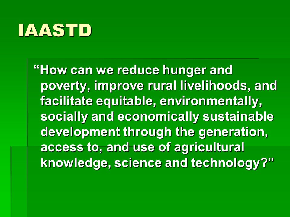 "IAASTD ""How can we reduce hunger and poverty, improve rural livelihoods, and facilitate equitable, environmentally, socially and economically sustaina"