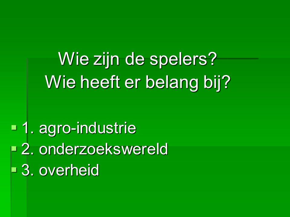 Wie zijn de spelers? Wie heeft er belang bij?  1. agro-industrie  2. onderzoekswereld  3. overheid