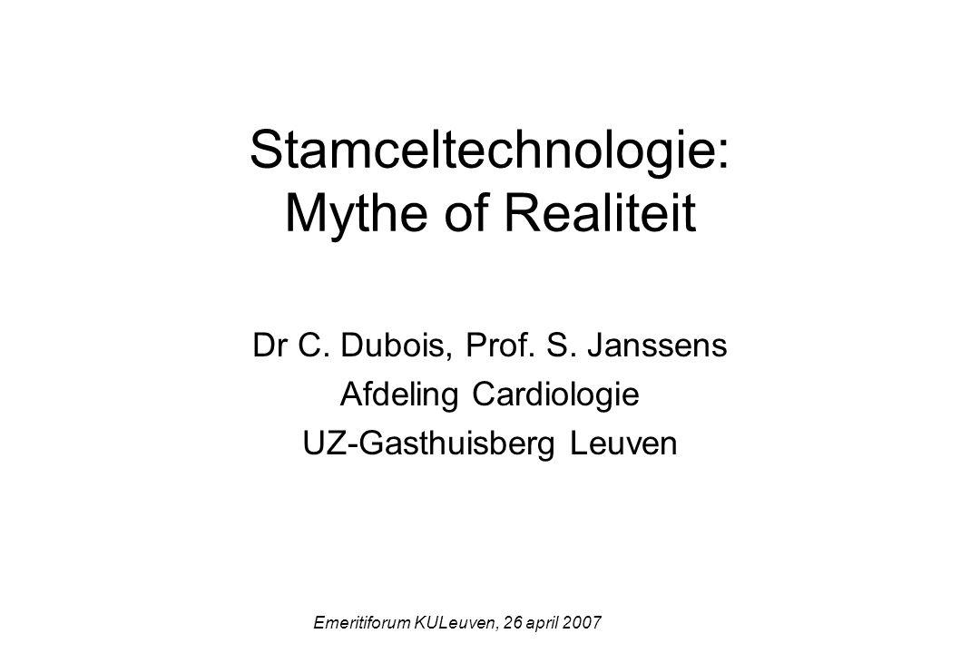 Stamceltechnologie: Mythe of Realiteit Dr C. Dubois, Prof. S. Janssens Afdeling Cardiologie UZ-Gasthuisberg Leuven Emeritiforum KULeuven, 26 april 200