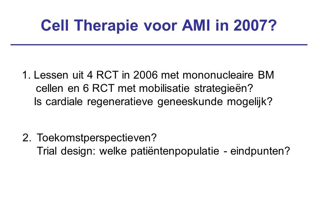 Cell Therapie voor AMI in 2007? 2.Toekomstperspectieven? Trial design: welke patiëntenpopulatie - eindpunten? 1. Lessen uit 4 RCT in 2006 met mononucl