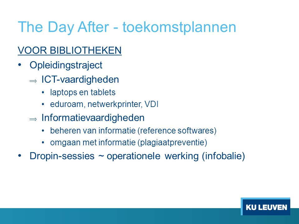 The Day After - toekomstplannen VOOR BIBLIOTHEKEN Opleidingstraject  ICT-vaardigheden laptops en tablets eduroam, netwerkprinter, VDI  Informatievaardigheden beheren van informatie (reference softwares) omgaan met informatie (plagiaatpreventie) Dropin-sessies ~ operationele werking (infobalie)