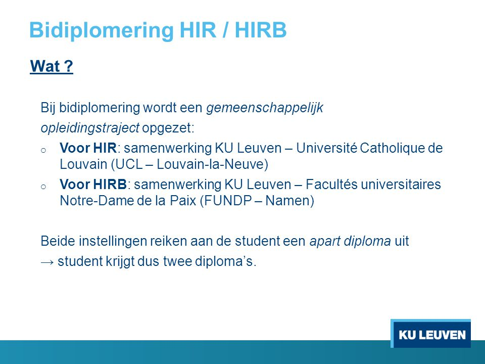 Bidiplomering HIR / HIRB Structuur van het bidiplomeringstraject Voor HIR o 1 e master: 60 stp aan KU Leuven o 2 e master: 55 stp aan UCL + 'joint thesis' (24 stp) → totaal aantal stp: 139 (= extra workload van 19 stp) Voor HIRB o 1 e master: 60 stp aan KU Leuven o 2 e master: 50 stp aan FUNDP + 'joint thesis' (24 stp) → totaal aantal stp: 134 (= extra workload van 14 stp)