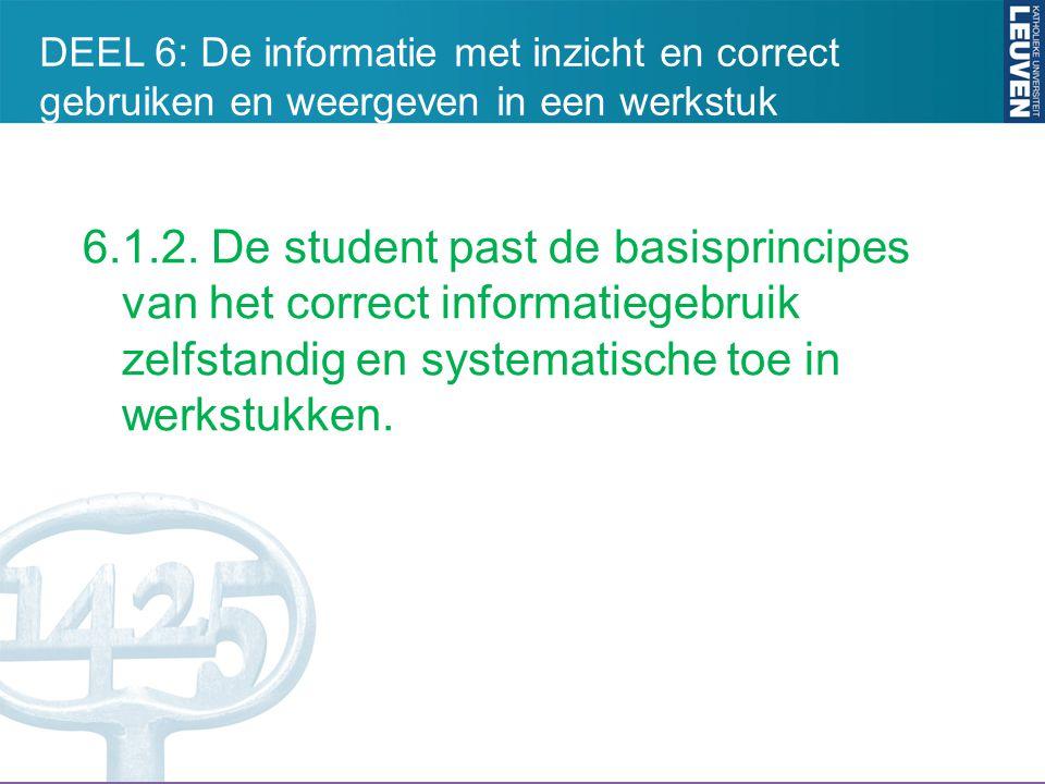 6.1.2. De student past de basisprincipes van het correct informatiegebruik zelfstandig en systematische toe in werkstukken. DEEL 6: De informatie met