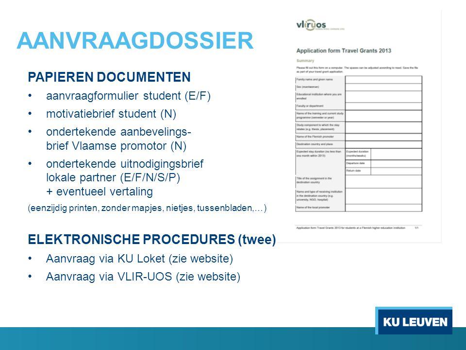 AANVRAAGDOSSIER PAPIEREN DOCUMENTEN aanvraagformulier student (E/F) motivatiebrief student (N) ondertekende aanbevelings- brief Vlaamse promotor (N) ondertekende uitnodigingsbrief lokale partner (E/F/N/S/P) + eventueel vertaling (eenzijdig printen, zonder mapjes, nietjes, tussenbladen,…) ELEKTRONISCHE PROCEDURES (twee) Aanvraag via KU Loket (zie website) Aanvraag via VLIR-UOS (zie website)