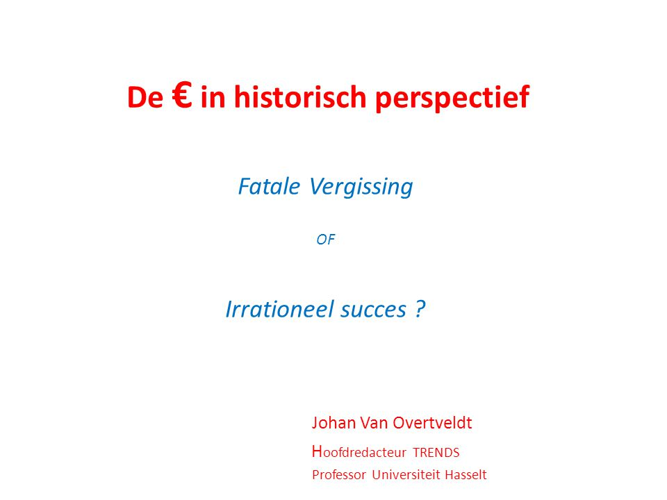 De € in historisch perspectief Fatale Vergissing OF Irrationeel succes .