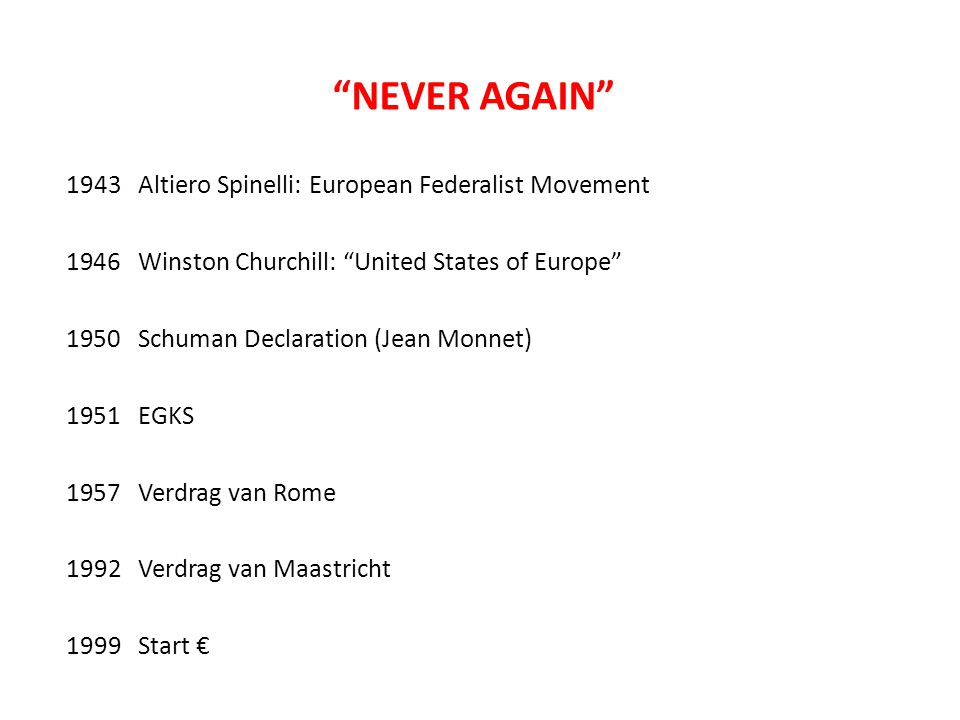 NEVER AGAIN 1943 Altiero Spinelli: European Federalist Movement 1946 Winston Churchill: United States of Europe 1950 Schuman Declaration (Jean Monnet) 1951 EGKS 1957 Verdrag van Rome 1992 Verdrag van Maastricht 1999 Start €