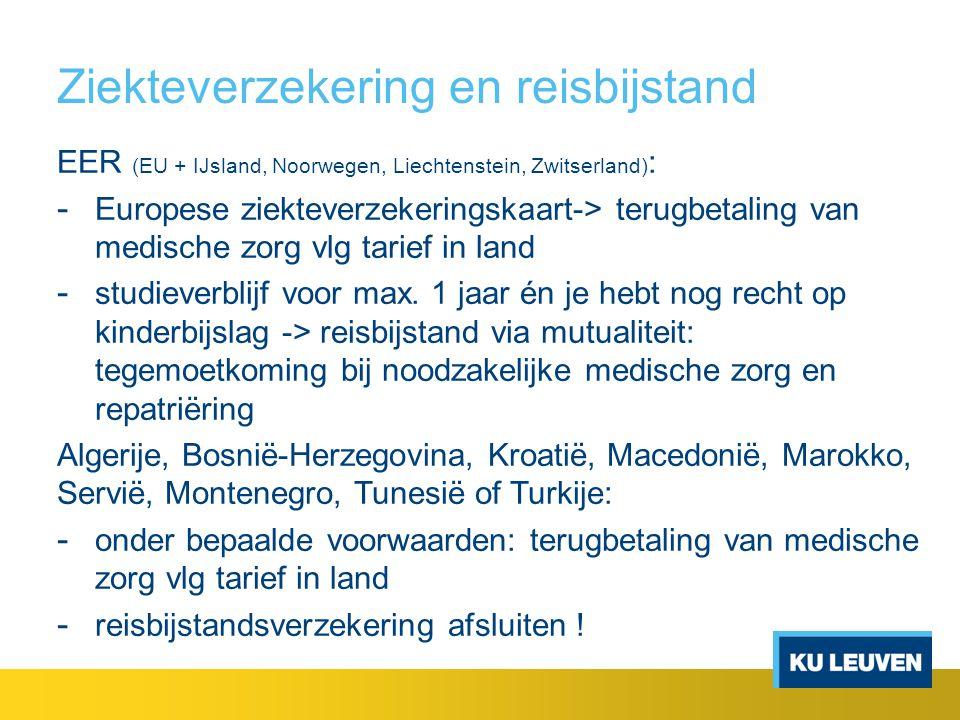 Ziekteverzekering en reisbijstand EER (EU + IJsland, Noorwegen, Liechtenstein, Zwitserland) : - Europese ziekteverzekeringskaart-> terugbetaling van medische zorg vlg tarief in land - studieverblijf voor max.