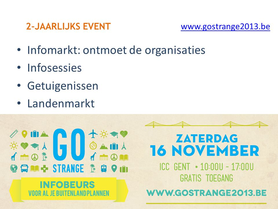 Infomarkt: ontmoet de organisaties Infosessies Getuigenissen Landenmarkt 2-JAARLIJKS EVENT www.gostrange2013.be
