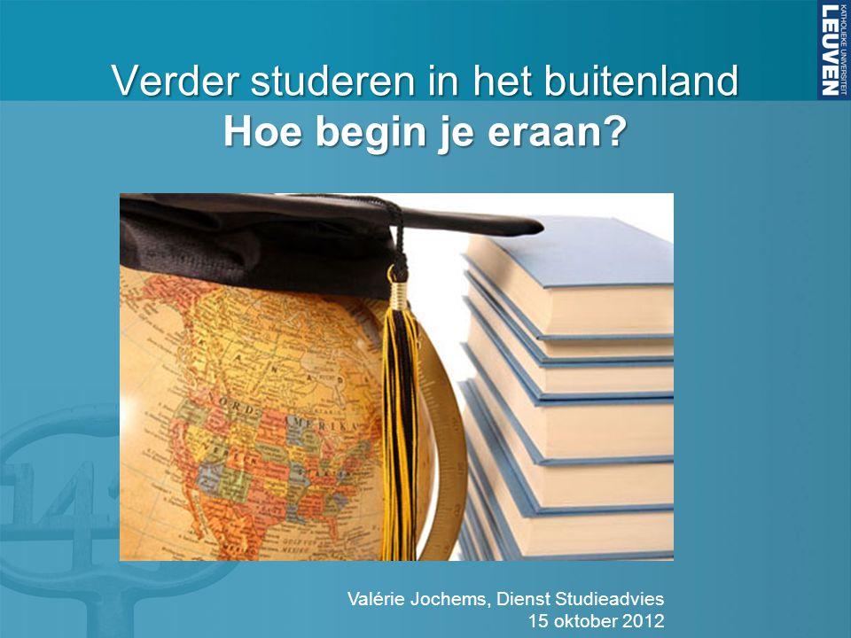 Verder studeren in het buitenland Hoe begin je eraan? Valérie Jochems, Dienst Studieadvies 15 oktober 2012