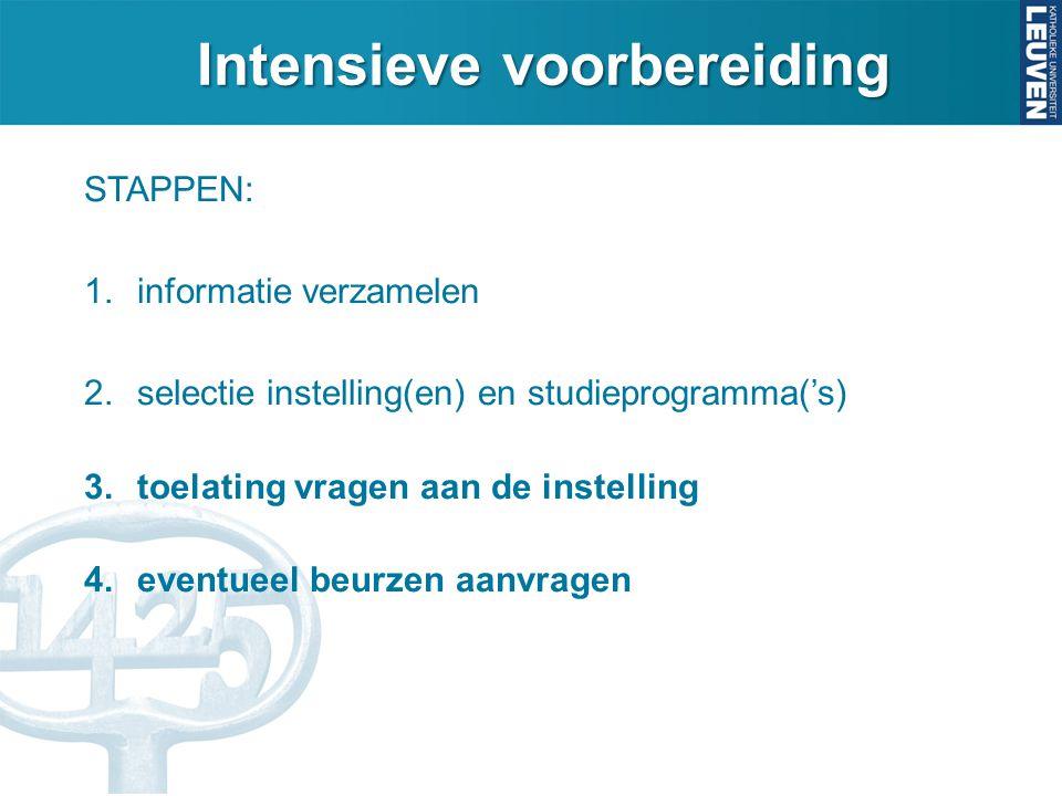 Intensieve voorbereiding STAPPEN: 1.informatie verzamelen 2.selectie instelling(en) en studieprogramma('s) 3.toelating vragen aan de instelling 4.even