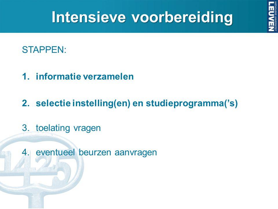 Intensieve voorbereiding STAPPEN: 1.informatie verzamelen 2.selectie instelling(en) en studieprogramma('s) 3.toelating vragen 4.eventueel beurzen aanv