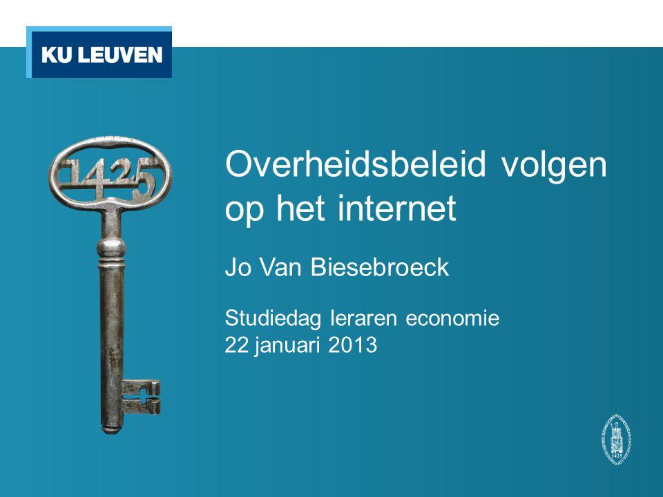 Overheidsbeleid volgen op het internet Jo Van Biesebroeck Studiedag leraren economie 22 januari 2013