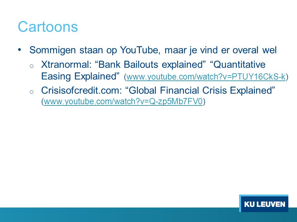Cartoons Sommigen staan op YouTube, maar je vind er overal wel o Xtranormal: Bank Bailouts explained Quantitative Easing Explained (www.youtube.com/watch v=PTUY16CkS-k)www.youtube.com/watch v=PTUY16CkS-k o Crisisofcredit.com: Global Financial Crisis Explained (www.youtube.com/watch v=Q-zp5Mb7FV0)www.youtube.com/watch v=Q-zp5Mb7FV0