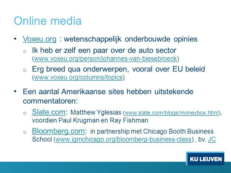 Online media Voxeu.org : wetenschappelijk onderbouwde opinies Voxeu.org o Ik heb er zelf een paar over de auto sector (www.voxeu.org/person/johannes-van-biesebroeck)www.voxeu.org/person/johannes-van-biesebroeck o Erg breed qua onderwerpen, vooral over EU beleid (www.voxeu.org/columns/topics)www.voxeu.org/columns/topics Een aantal Amerikaanse sites hebben uitstekende commentatoren: o Slate.com: Matthew Yglesias (www.slate.com/blogs/moneybox.html), voordien Paul Krugman en Ray Fishman Slate.comwww.slate.com/blogs/moneybox.html o Bloomberg.com: in partnership met Chicago Booth Business School (www.igmchicago.org/bloomberg-business-class), bv.
