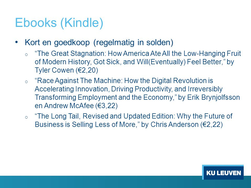 Ebooks (Kindle) Kort en goedkoop (regelmatig in solden) o The Great Stagnation: How America Ate All the Low-Hanging Fruit of Modern History, Got Sick, and Will(Eventually) Feel Better, by Tyler Cowen (€2,20) o Race Against The Machine: How the Digital Revolution is Accelerating Innovation, Driving Productivity, and Irreversibly Transforming Employment and the Economy, by Erik Brynjolfsson en Andrew McAfee (€3,22) o The Long Tail, Revised and Updated Edition: Why the Future of Business is Selling Less of More, by Chris Anderson (€2,22)
