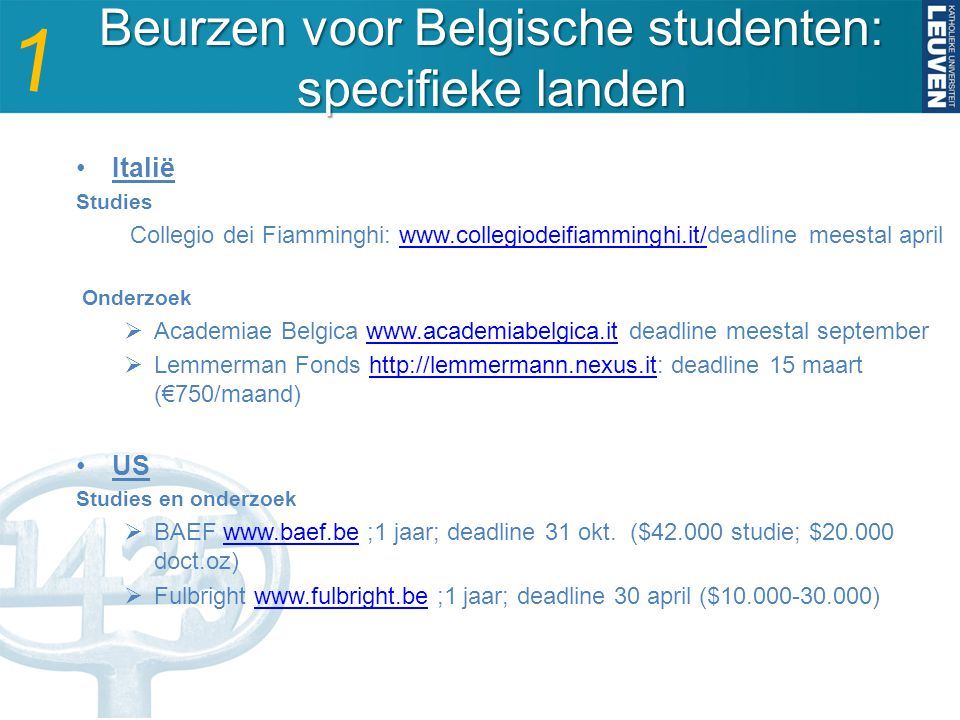 Beurzen voor Belgische studenten: specifieke landen Italië Studies Collegio dei Fiamminghi: www.collegiodeifiamminghi.it/deadline meestal aprilwww.collegiodeifiamminghi.it/ Onderzoek  Academiae Belgica www.academiabelgica.it deadline meestal septemberwww.academiabelgica.it  Lemmerman Fonds http://lemmermann.nexus.it: deadline 15 maart (€750/maand)http://lemmermann.nexus.it US Studies en onderzoek  BAEF www.baef.be ;1 jaar; deadline 31 okt.