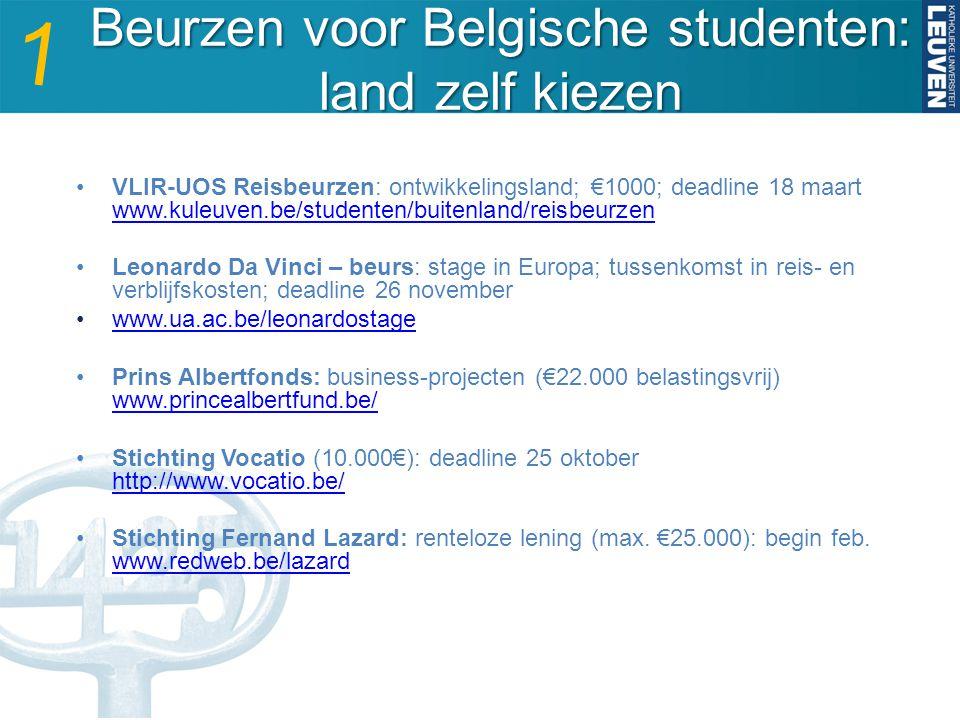 Beurzen voor Belgische studenten: land zelf kiezen VLIR-UOS Reisbeurzen: ontwikkelingsland; €1000; deadline 18 maart www.kuleuven.be/studenten/buitenland/reisbeurzen www.kuleuven.be/studenten/buitenland/reisbeurzen Leonardo Da Vinci – beurs: stage in Europa; tussenkomst in reis- en verblijfskosten; deadline 26 november www.ua.ac.be/leonardostage Prins Albertfonds: business-projecten (€22.000 belastingsvrij) www.princealbertfund.be/ www.princealbertfund.be/ Stichting Vocatio (10.000€): deadline 25 oktober http://www.vocatio.be/ http://www.vocatio.be/ Stichting Fernand Lazard: renteloze lening (max.