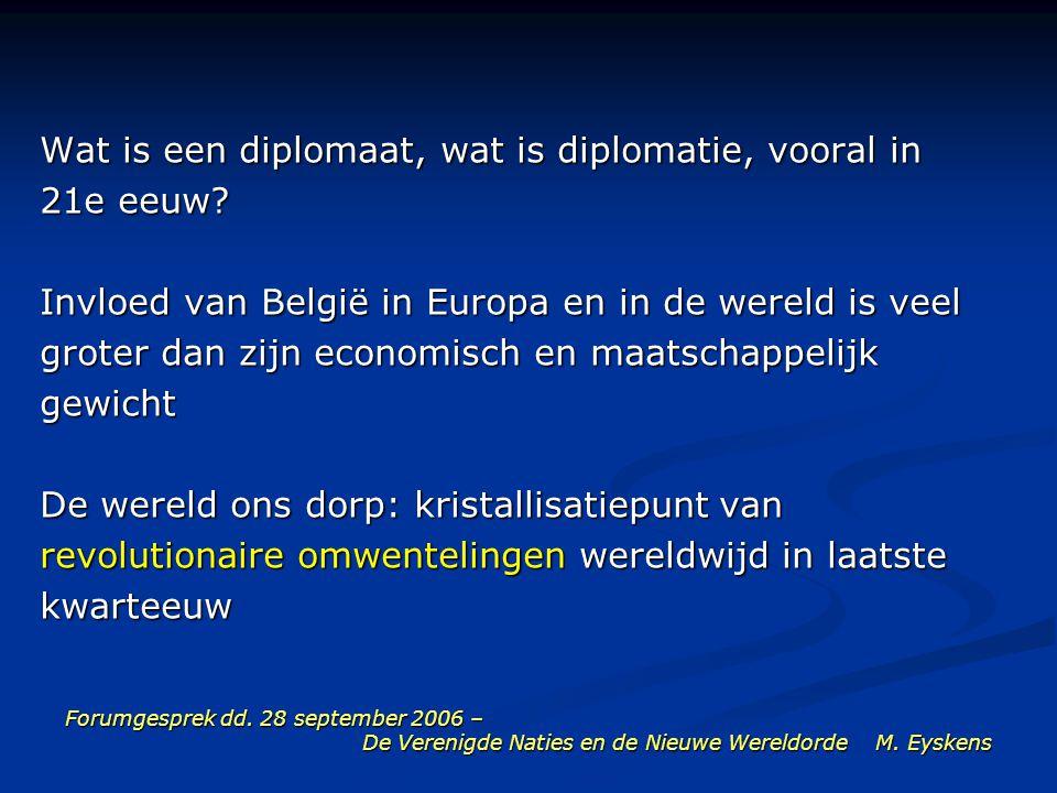 Forumgesprek dd. 28 september 2006 – De Verenigde Naties en de Nieuwe Wereldorde M. Eyskens Wat is een diplomaat, wat is diplomatie, vooral in 21e eeu
