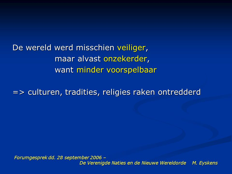 Forumgesprek dd. 28 september 2006 – De Verenigde Naties en de Nieuwe Wereldorde M. Eyskens De wereld werd misschien veiliger, maar alvast onzekerder,