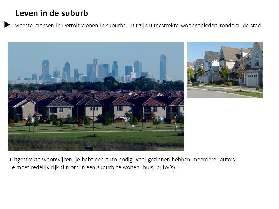 Leven in de suburb  Meeste mensen in Detroit wonen in suburbs. Dit zijn uitgestrekte woongebieden rondom de stad. Uitgestrekte woonwijken, je hebt ee