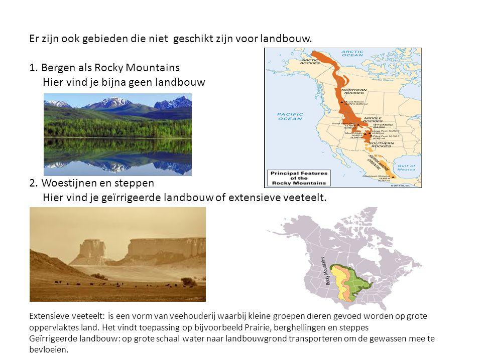 Er zijn ook gebieden die niet geschikt zijn voor landbouw. 1. Bergen als Rocky Mountains Hier vind je bijna geen landbouw 2. Woestijnen en steppen Hie