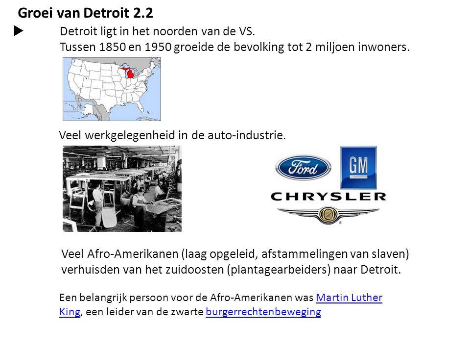 Groei van Detroit 2.2  Detroit ligt in het noorden van de VS. Tussen 1850 en 1950 groeide de bevolking tot 2 miljoen inwoners. Veel werkgelegenheid i