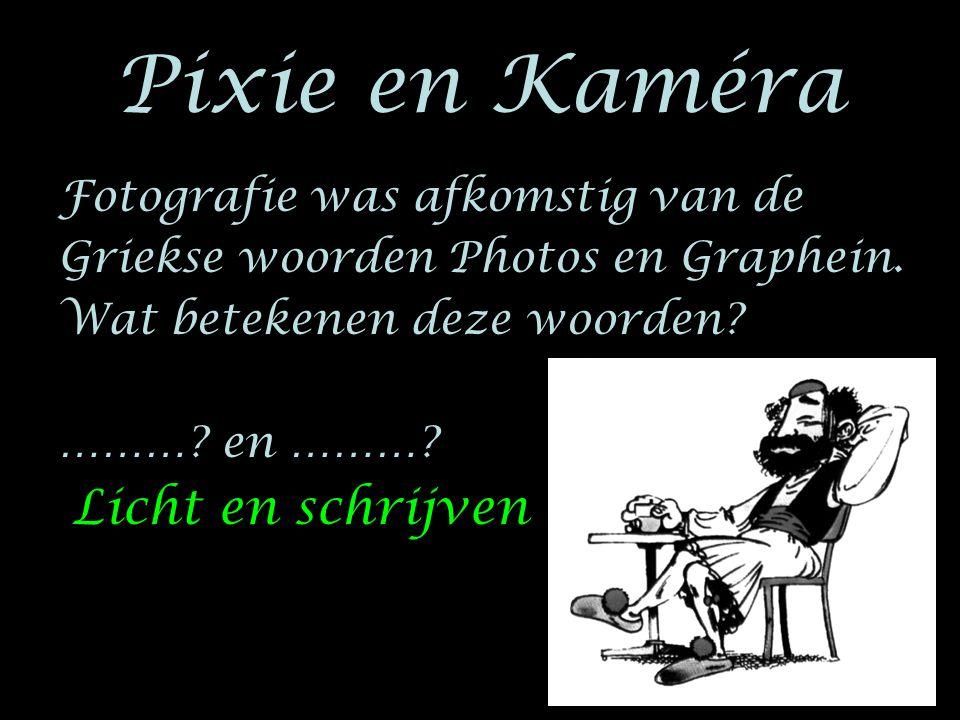 Pixie en Kaméra Fotografie was afkomstig van de Griekse woorden Photos en Graphein. Wat betekenen deze woorden? ………? en ………? Licht en schrijven