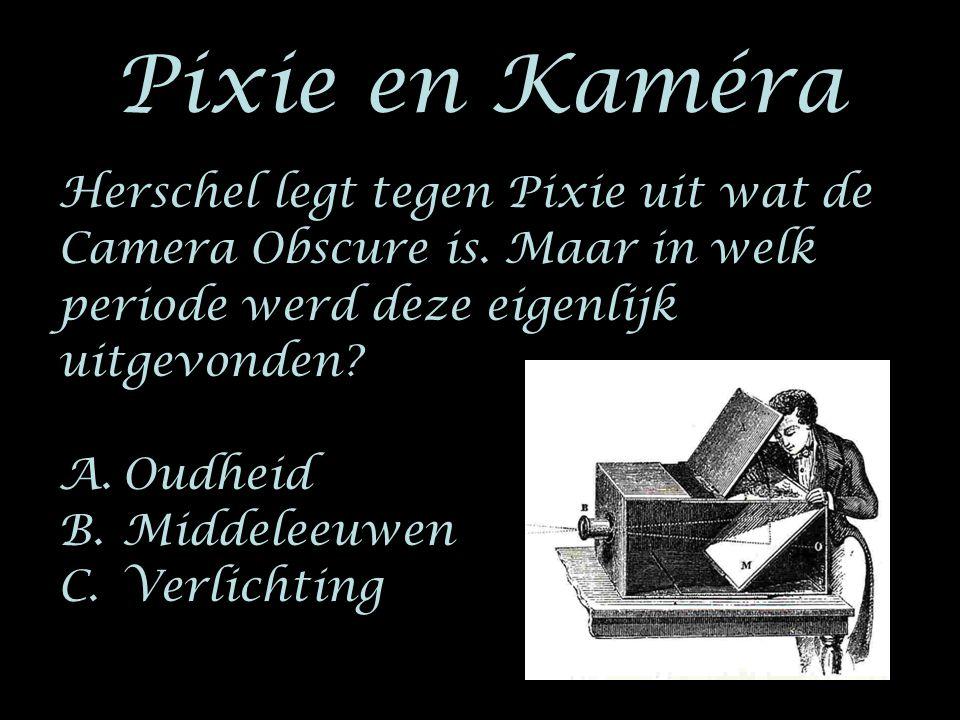 Pixie en Kaméra Herschel legt tegen Pixie uit wat de Camera Obscure is. Maar in welk periode werd deze eigenlijk uitgevonden? A.Oudheid B.Middeleeuwen