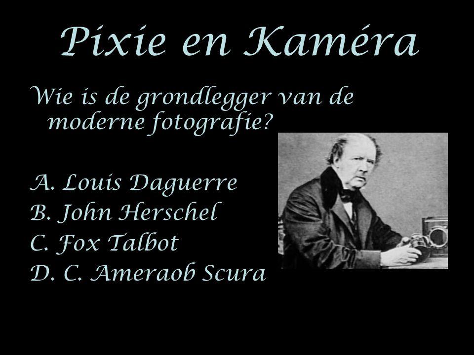 Pixie en Kaméra Wie is de grondlegger van de moderne fotografie? A. Louis Daguerre B. John Herschel C. Fox Talbot D. C. Ameraob Scura