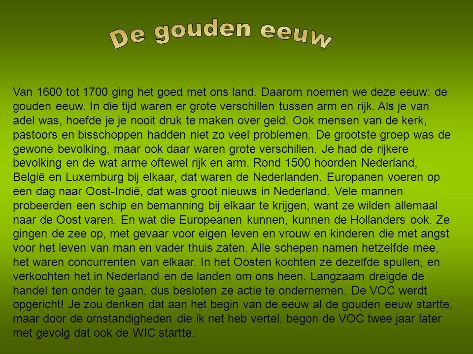 Van 1600 tot 1700 ging het goed met ons land.Daarom noemen we deze eeuw: de gouden eeuw.