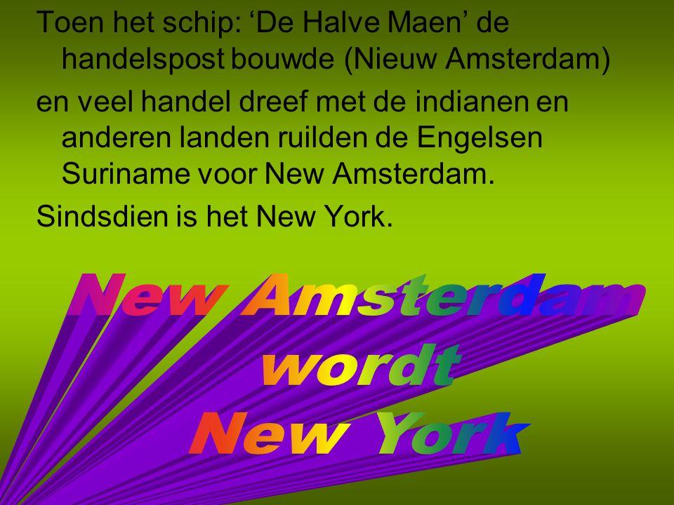 Toen het schip: 'De Halve Maen' de handelspost bouwde (Nieuw Amsterdam) en veel handel dreef met de indianen en anderen landen ruilden de Engelsen Suriname voor New Amsterdam.