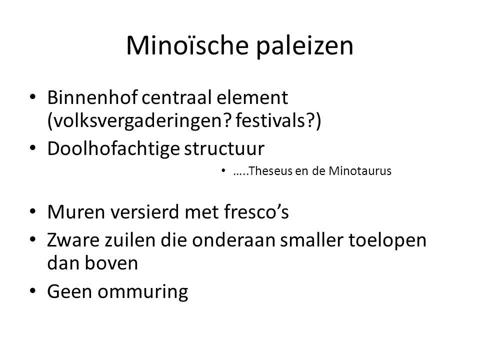Minoïsche paleizen Binnenhof centraal element (volksvergaderingen? festivals?) Doolhofachtige structuur …..Theseus en de Minotaurus Muren versierd met