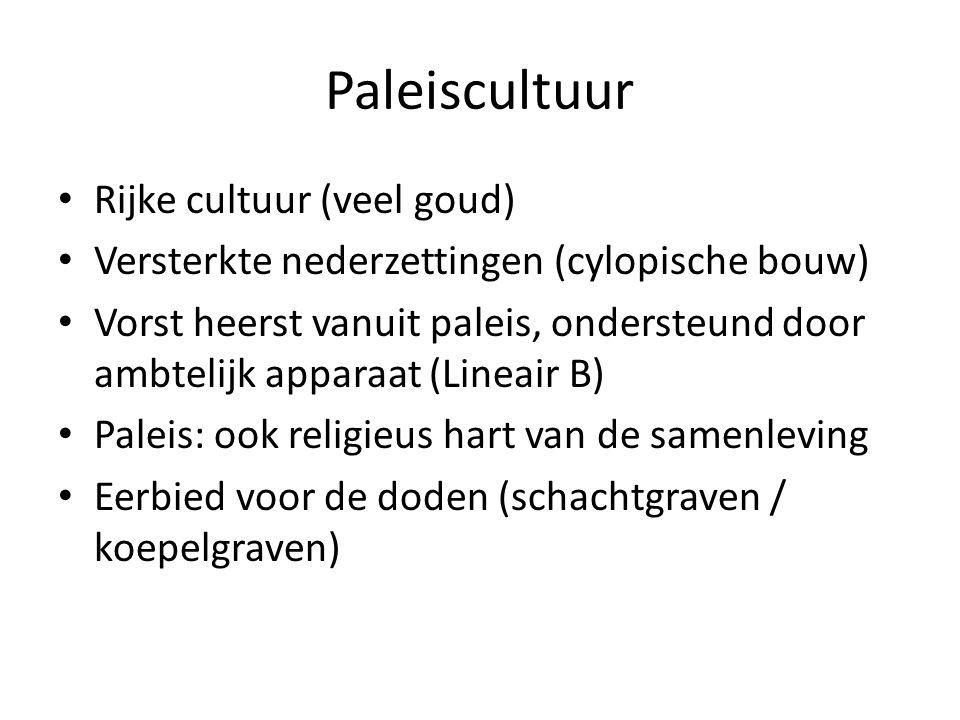 Paleiscultuur Rijke cultuur (veel goud) Versterkte nederzettingen (cylopische bouw) Vorst heerst vanuit paleis, ondersteund door ambtelijk apparaat (Lineair B) Paleis: ook religieus hart van de samenleving Eerbied voor de doden (schachtgraven / koepelgraven)