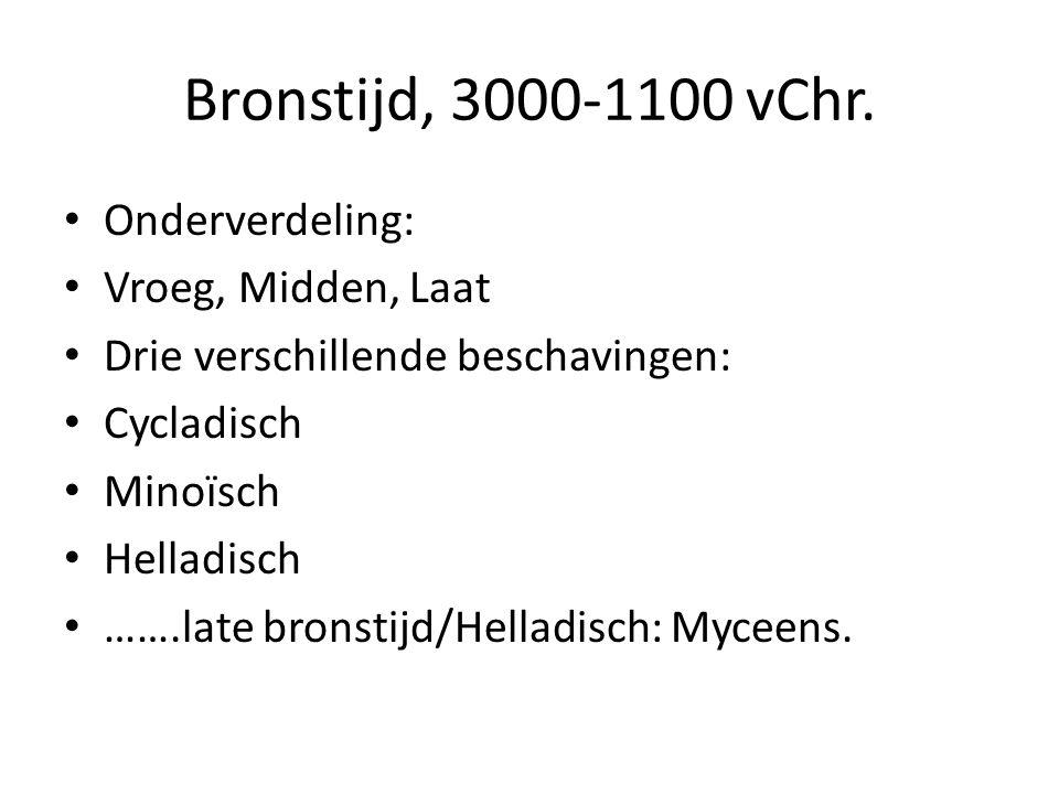 Bronstijd, 3000-1100 vChr. Onderverdeling: Vroeg, Midden, Laat Drie verschillende beschavingen: Cycladisch Minoïsch Helladisch …….late bronstijd/Hella