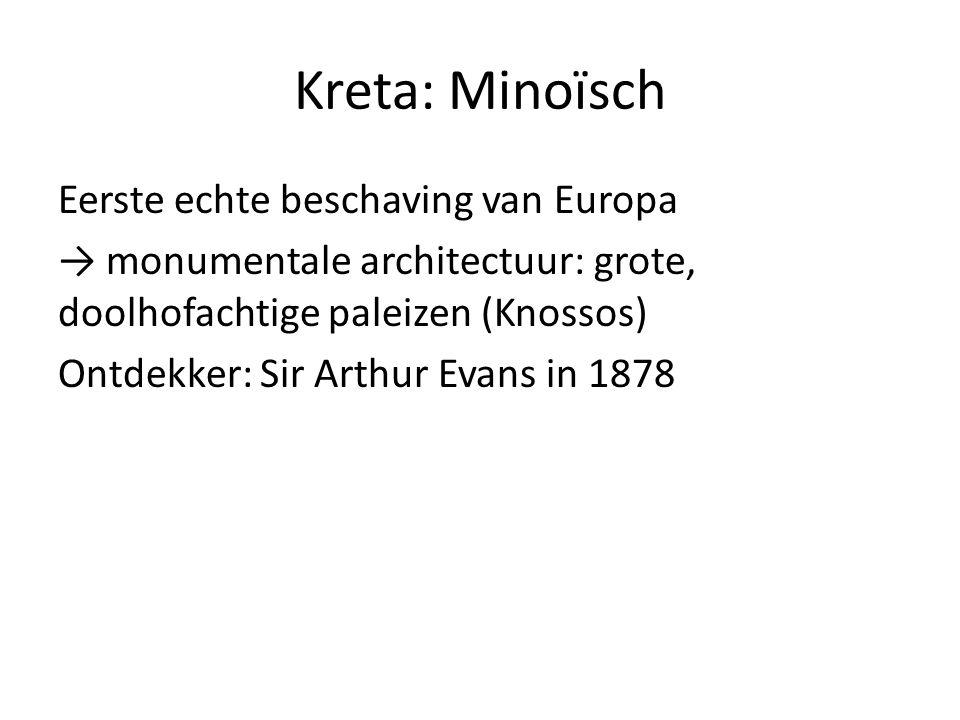 Kreta: Minoïsch Eerste echte beschaving van Europa → monumentale architectuur: grote, doolhofachtige paleizen (Knossos) Ontdekker: Sir Arthur Evans in 1878