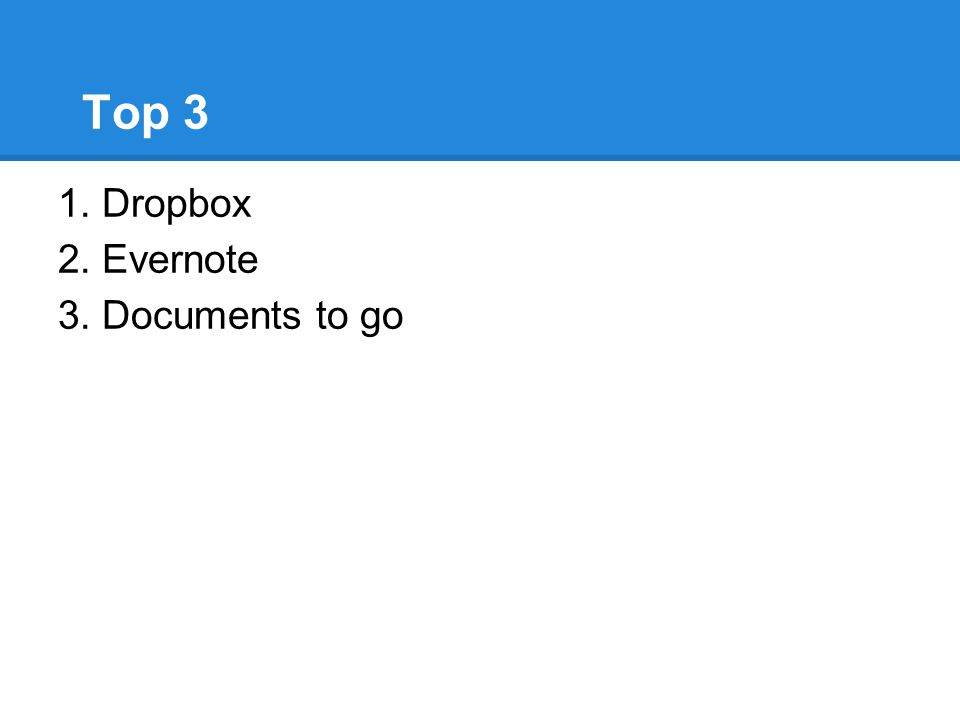 Top 3 1. Dropbox 2. Evernote 3. Documents to go