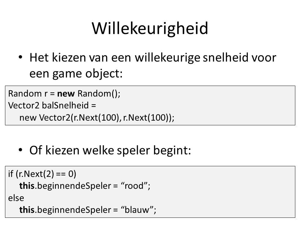 Willekeurigheid Het kiezen van een willekeurige snelheid voor een game object: Of kiezen welke speler begint: Random r = new Random(); Vector2 balSnelheid = new Vector2(r.Next(100), r.Next(100)); if (r.Next(2) == 0) this.beginnendeSpeler = rood ; else this.beginnendeSpeler = blauw ;