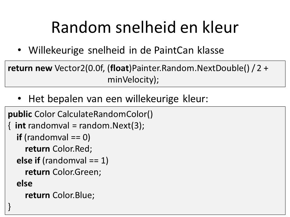 Willekeurige snelheid in de PaintCan klasse Het bepalen van een willekeurige kleur: return new Vector2(0.0f, (float)Painter.Random.NextDouble() / 2 + minVelocity); public Color CalculateRandomColor() { int randomval = random.Next(3); if (randomval == 0) return Color.Red; else if (randomval == 1) return Color.Green; else return Color.Blue; } Random snelheid en kleur