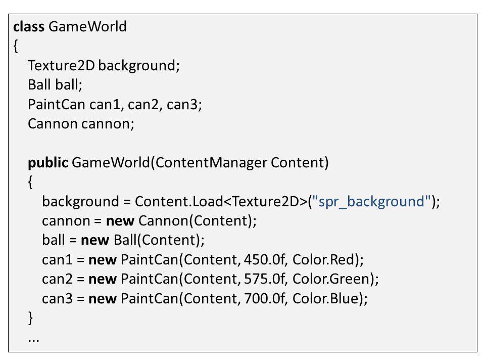 class GameWorld { Texture2D background; Ball ball; PaintCan can1, can2, can3; Cannon cannon; public GameWorld(ContentManager Content) { background = Content.Load ( spr_background ); cannon = new Cannon(Content); ball = new Ball(Content); can1 = new PaintCan(Content, 450.0f, Color.Red); can2 = new PaintCan(Content, 575.0f, Color.Green); can3 = new PaintCan(Content, 700.0f, Color.Blue); }...