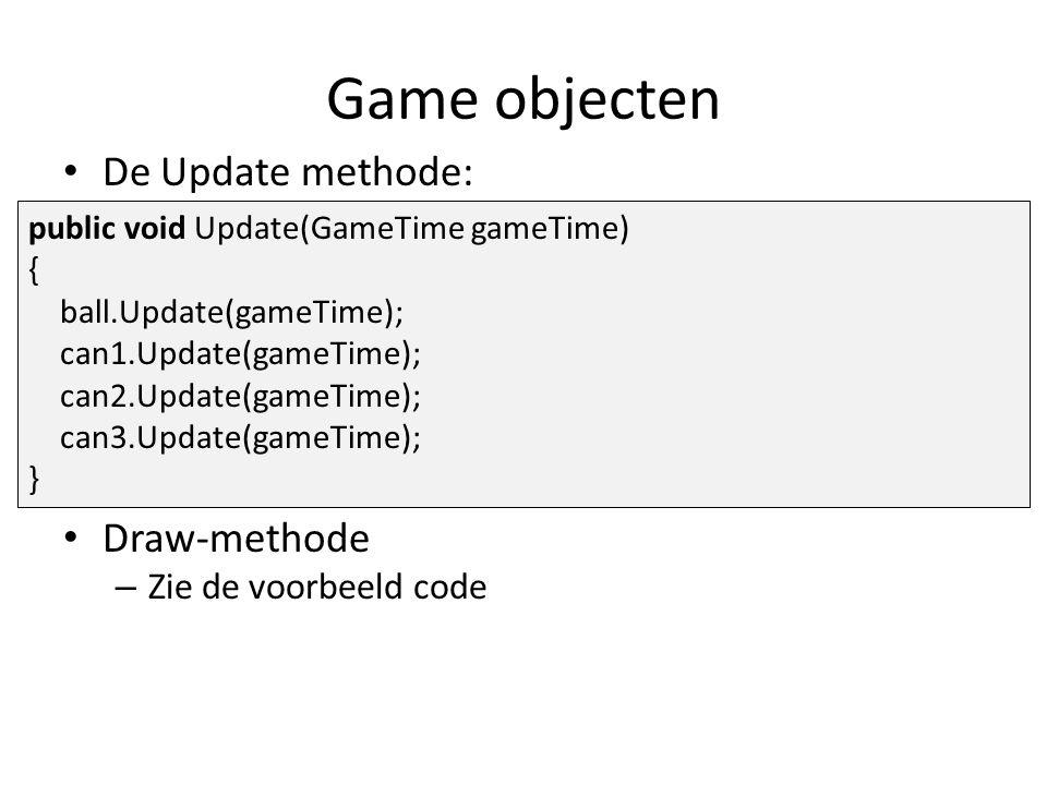 Game objecten De Update methode: Draw-methode – Zie de voorbeeld code public void Update(GameTime gameTime) { ball.Update(gameTime); can1.Update(gameTime); can2.Update(gameTime); can3.Update(gameTime); }